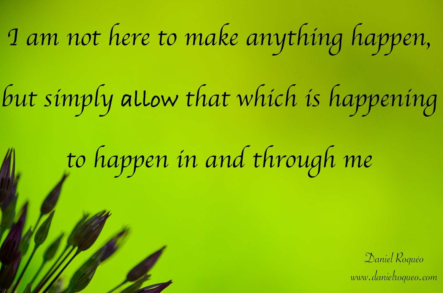 I am not here to make anything happen but rather allow that which is happening to happen in and through me